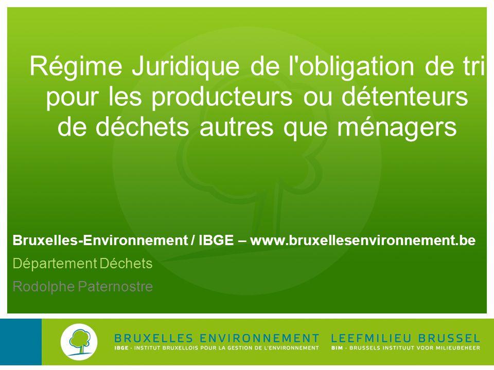 Bruxelles-Environnement / IBGE – www.bruxellesenvironnement.be Département Déchets Rodolphe Paternostre Régime Juridique de l'obligation de tri pour l