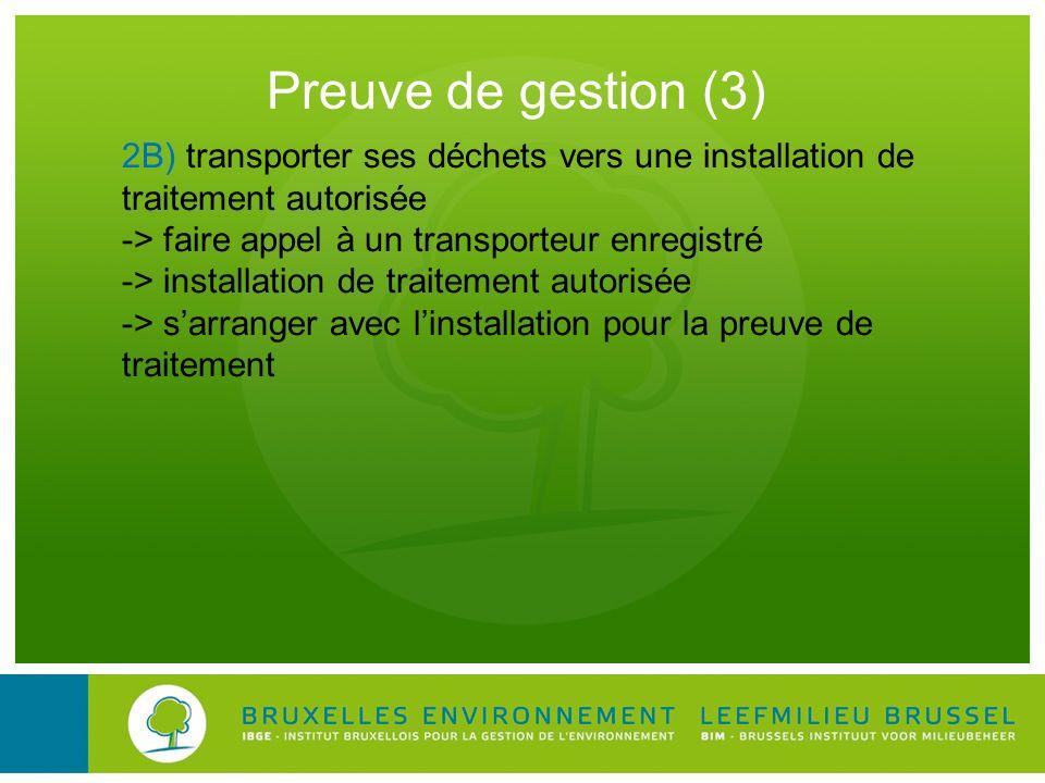 Preuve de gestion (3) 2B) transporter ses déchets vers une installation de traitement autorisée -> faire appel à un transporteur enregistré -> install
