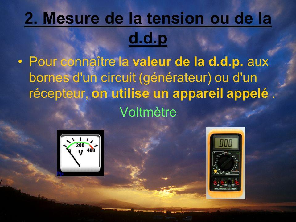 2. Mesure de la tension ou de la d.d.p Pour connaître la valeur de la d.d.p.