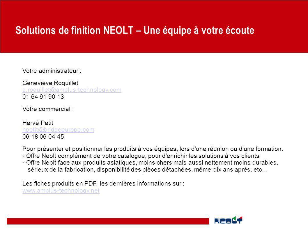 Solutions de finition NEOLT – Une équipe à votre écoute Votre administrateur : Geneviève Roquillet g.roquillet@amplus-technology.com 01 64 91 90 13 Vo