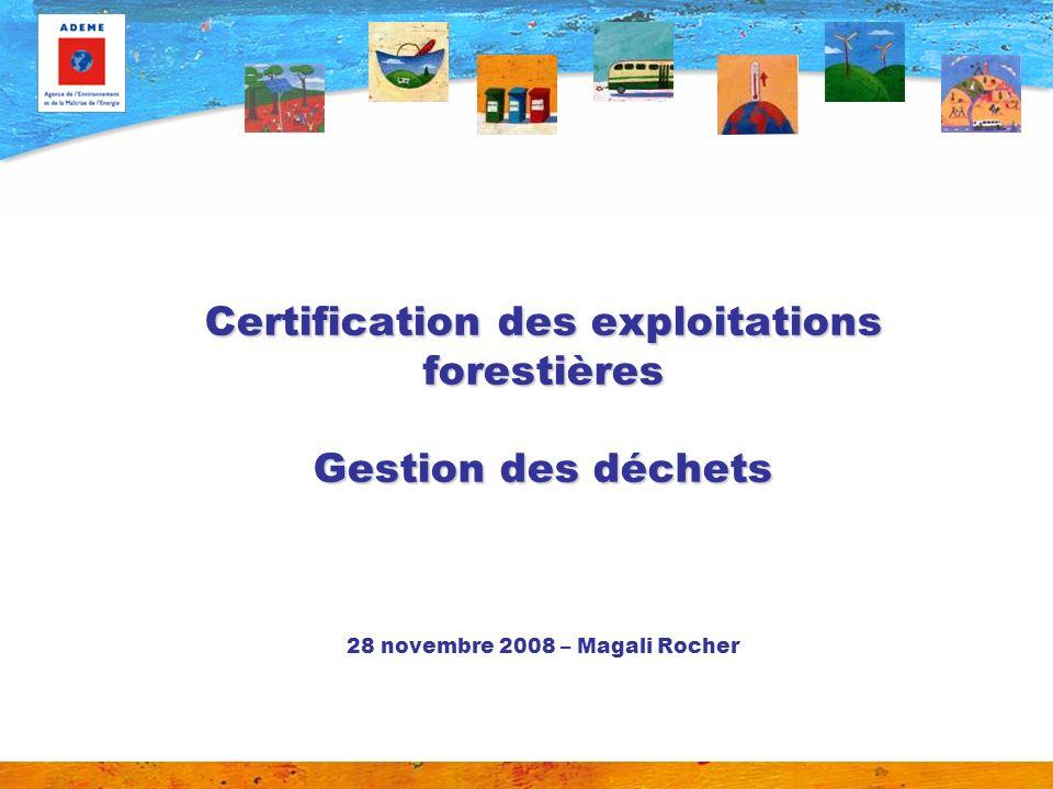 Certification des exploitations forestières Gestion des déchets Certification des exploitations forestières Gestion des déchets 28 novembre 2008 – Magali Rocher