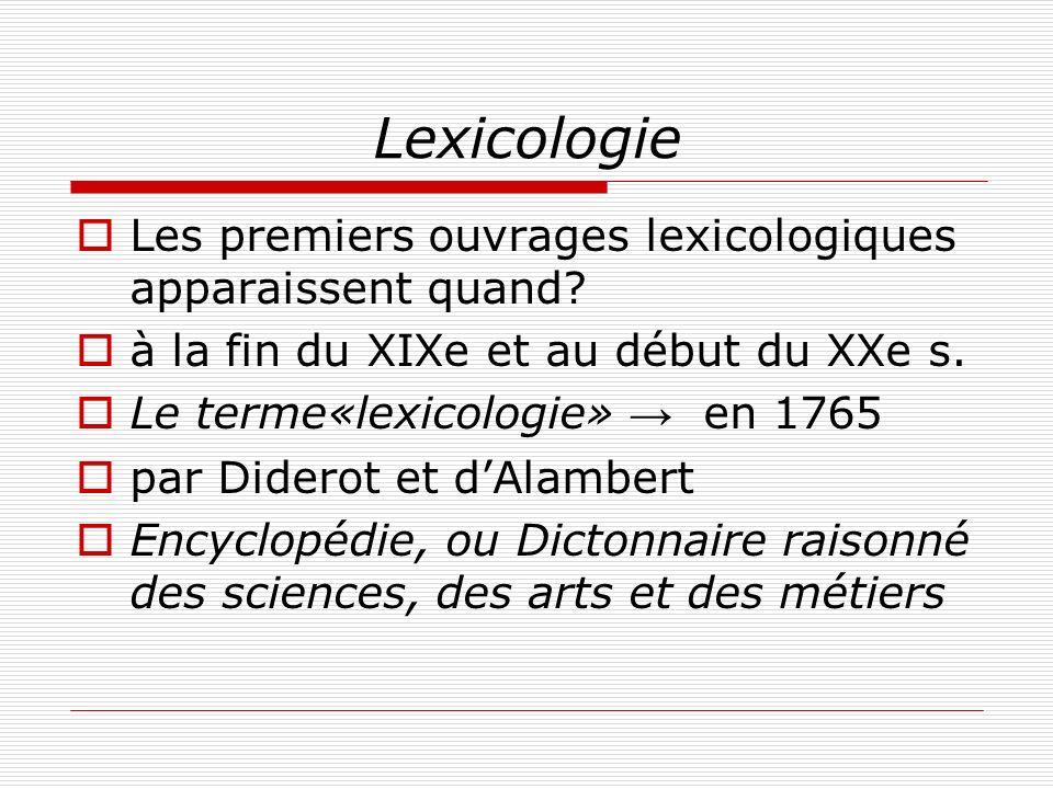 Lexicologie Les premiers ouvrages lexicologiques apparaissent quand? à la fin du XIXe et au début du XXe s. Le terme«lexicologie» en 1765 par Diderot