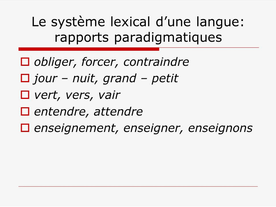 Le système lexical dune langue: rapports paradigmatiques obliger, forcer, contraindre jour – nuit, grand – petit vert, vers, vair entendre, attendre e