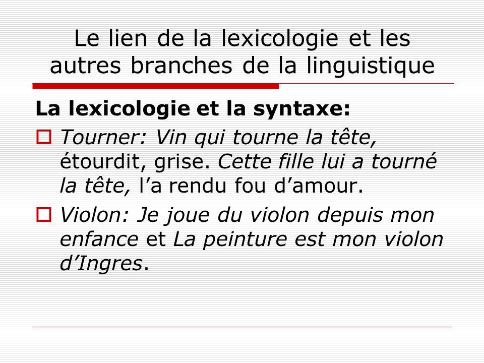 Le lien de la lexicologie et les autres branches de la linguistique La lexicologie et la syntaxe: Tourner: Vin qui tourne la tête, étourdit, grise. Ce