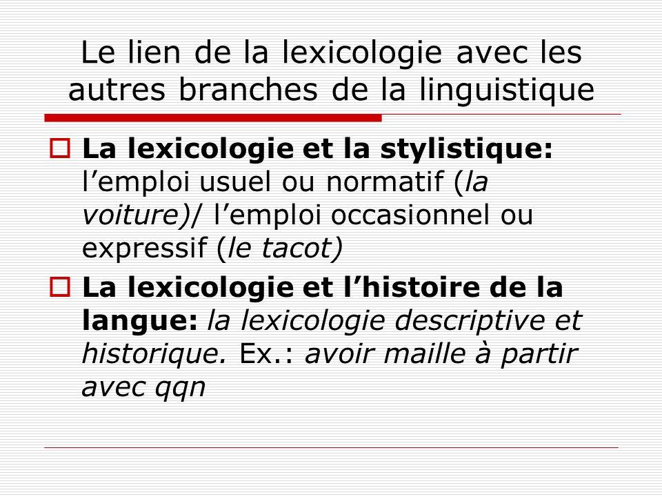 Le lien de la lexicologie avec les autres branches de la linguistique La lexicologie et la stylistique: lemploi usuel ou normatif (la voiture)/ lemplo
