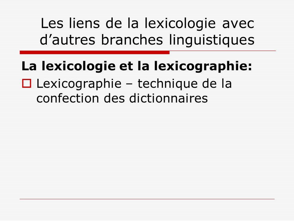 Les liens de la lexicologie avec dautres branches linguistiques La lexicologie et la lexicographie: Lexicographie – technique de la confection des dic