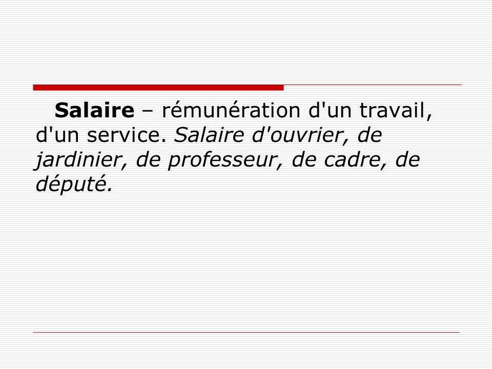 Salaire – rémunération d'un travail, d'un service. Salaire d'ouvrier, de jardinier, de professeur, de cadre, de député.