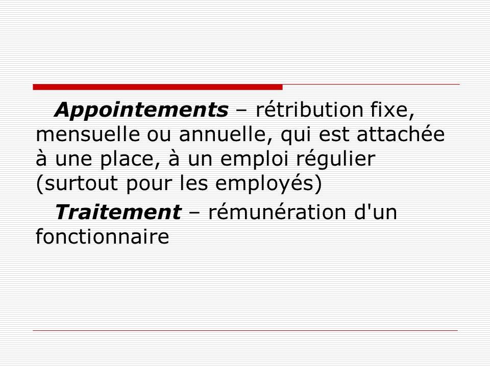 Appointements – rétribution fixe, mensuelle ou annuelle, qui est attachée à une place, à un emploi régulier (surtout pour les employés) Traitement – r