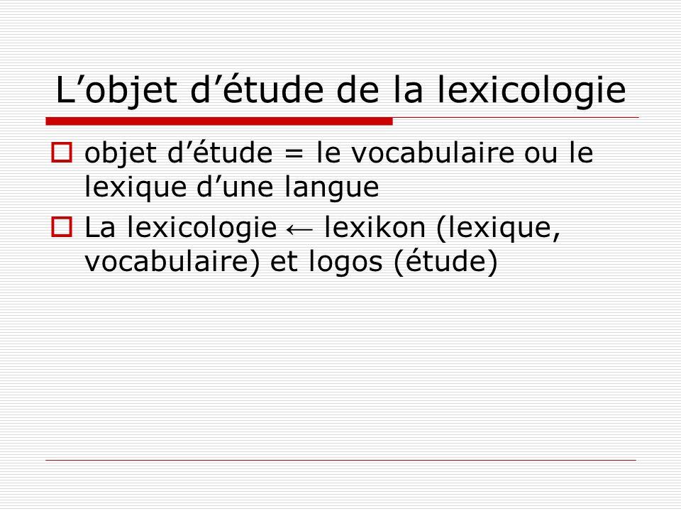 Lobjet détude de la lexicologie objet détude = le vocabulaire ou le lexique dune langue La lexicologie lexikon (lexique, vocabulaire) et logos (étude)