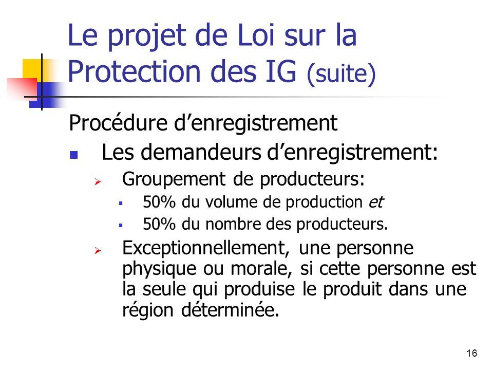 16 Le projet de Loi sur la Protection des IG (suite) Procédure denregistrement Les demandeurs denregistrement: Groupement de producteurs: 50% du volume de production et 50% du nombre des producteurs.