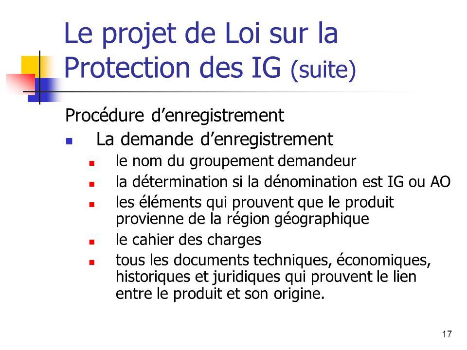 17 Le projet de Loi sur la Protection des IG (suite) Procédure denregistrement La demande denregistrement le nom du groupement demandeur la déterminat