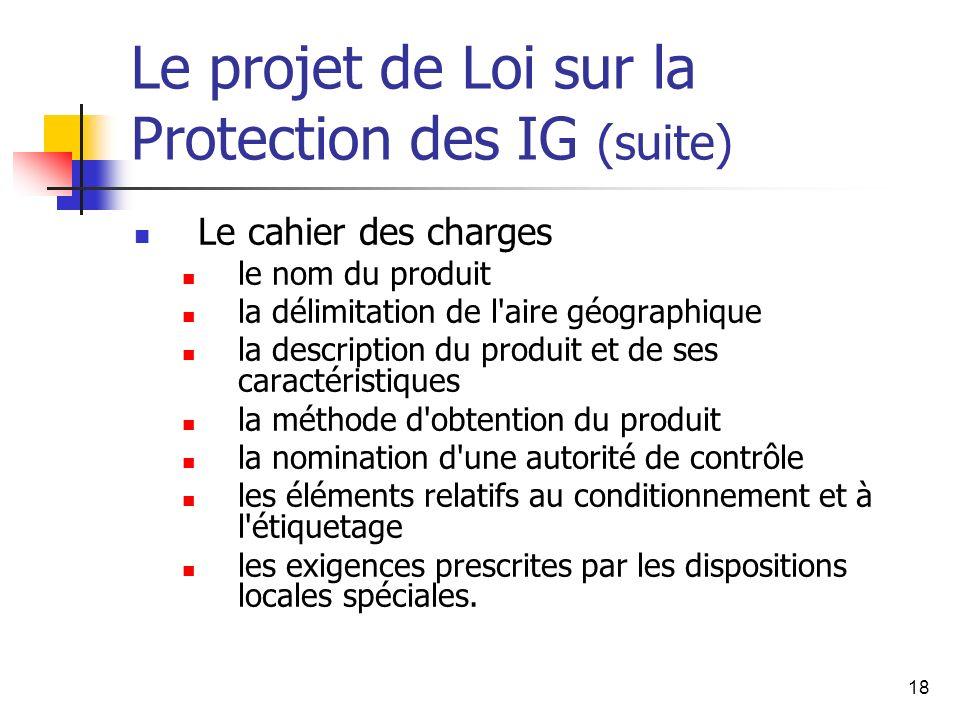 18 Le projet de Loi sur la Protection des IG (suite) Le cahier des charges le nom du produit la délimitation de l'aire géographique la description du