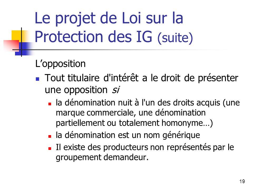 19 Le projet de Loi sur la Protection des IG (suite) Lopposition Tout titulaire d'intérêt a le droit de présenter une opposition si la dénomination nu