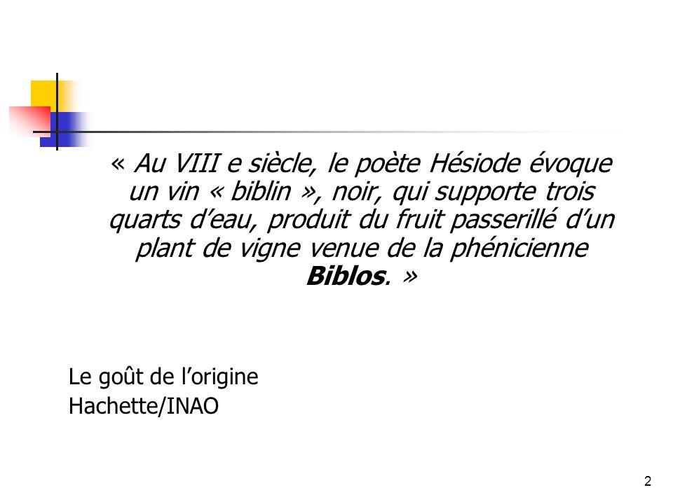 2 « Au VIII e siècle, le poète Hésiode évoque un vin « biblin », noir, qui supporte trois quarts deau, produit du fruit passerillé dun plant de vigne venue de la phénicienne Biblos.