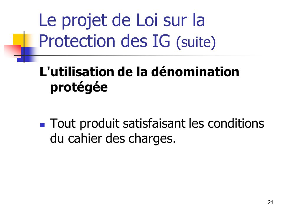 21 Le projet de Loi sur la Protection des IG (suite) L utilisation de la dénomination protégée Tout produit satisfaisant les conditions du cahier des charges.