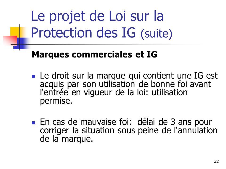 22 Le projet de Loi sur la Protection des IG (suite) Marques commerciales et IG Le droit sur la marque qui contient une IG est acquis par son utilisation de bonne foi avant l entrée en vigueur de la loi: utilisation permise.