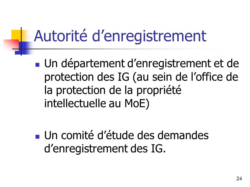 24 Autorité denregistrement Un département denregistrement et de protection des IG (au sein de loffice de la protection de la propriété intellectuelle au MoE) Un comité détude des demandes denregistrement des IG.