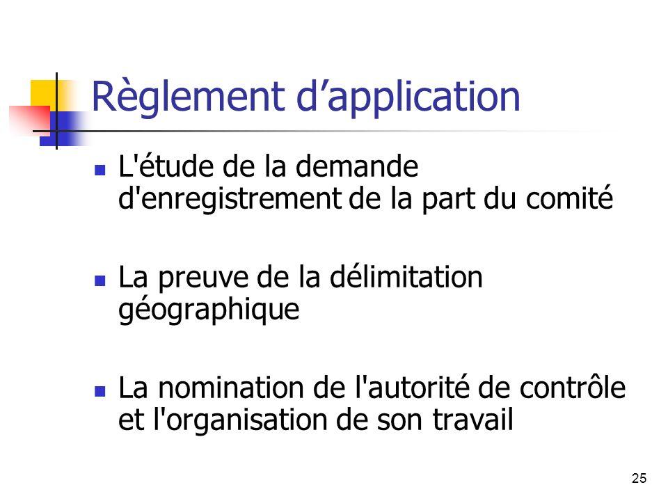 25 Règlement dapplication L étude de la demande d enregistrement de la part du comité La preuve de la délimitation géographique La nomination de l autorité de contrôle et l organisation de son travail