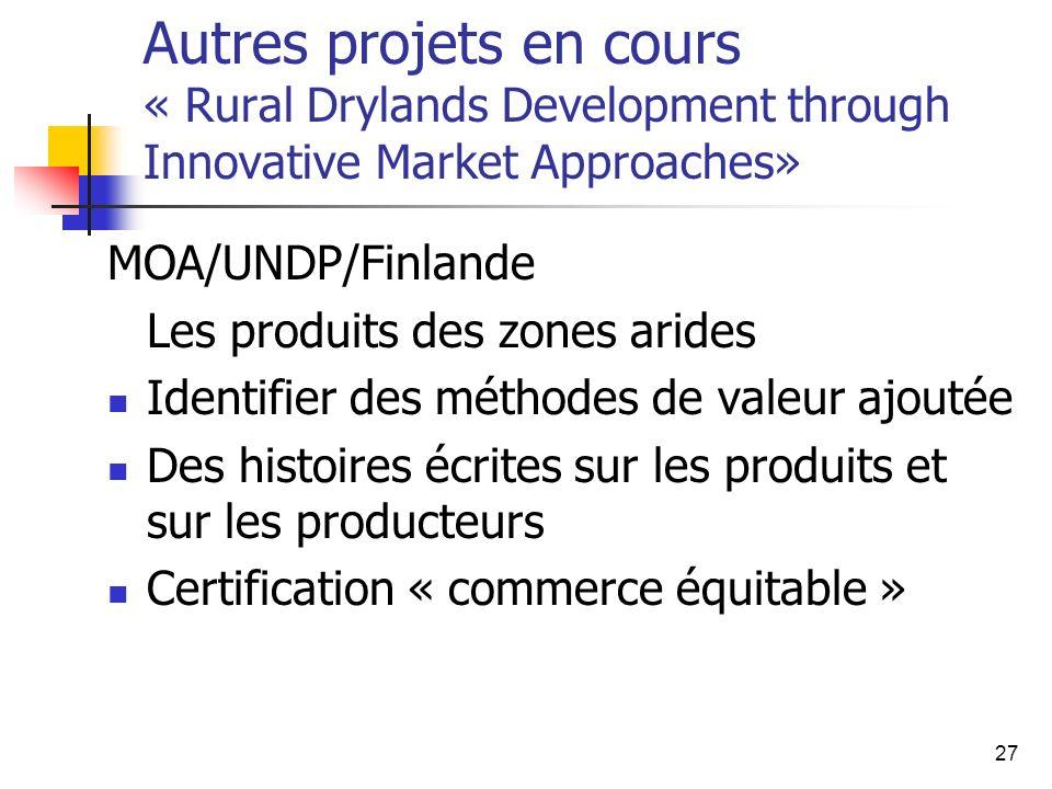 27 Autres projets en cours « Rural Drylands Development through Innovative Market Approaches» MOA/UNDP/Finlande Les produits des zones arides Identifier des méthodes de valeur ajoutée Des histoires écrites sur les produits et sur les producteurs Certification « commerce équitable »