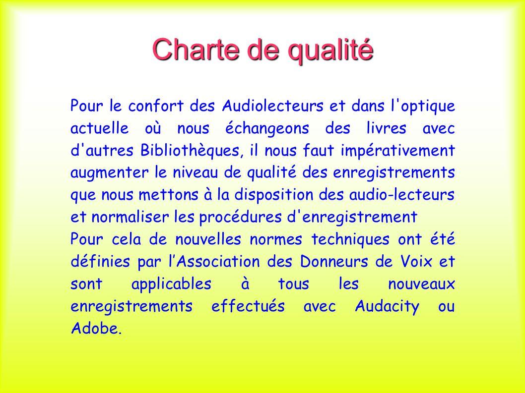 Charte de qualité Pour le confort des Audiolecteurs et dans l optique actuelle où nous échangeons des livres avec d autres Bibliothèques, il nous faut impérativement augmenter le niveau de qualité des enregistrements que nous mettons à la disposition des audio-lecteurs et normaliser les procédures d enregistrement Pour cela de nouvelles normes techniques ont été définies par lAssociation des Donneurs de Voix et sont applicables à tous les nouveaux enregistrements effectués avec Audacity ou Adobe.