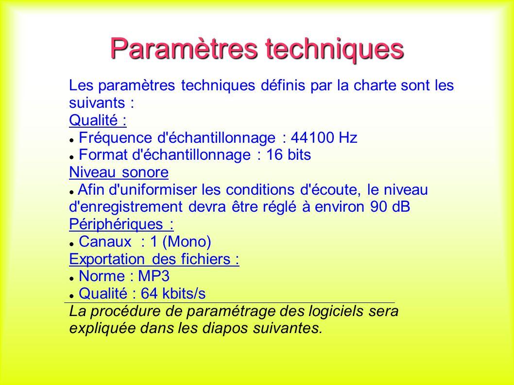 Paramètres techniques Les paramètres techniques définis par la charte sont les suivants : Qualité : Fréquence d échantillonnage : 44100 Hz Format d échantillonnage : 16 bits Niveau sonore Afin d uniformiser les conditions d écoute, le niveau d enregistrement devra être réglé à environ 90 dB Périphériques : Canaux : 1 (Mono) Exportation des fichiers : Norme : MP3 Qualité : 64 kbits/s La procédure de paramétrage des logiciels sera expliquée dans les diapos suivantes.