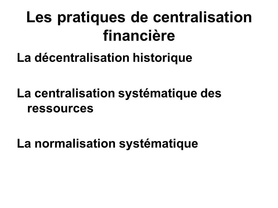 Les pratiques de centralisation financière La décentralisation historique La centralisation systématique des ressources La normalisation systématique