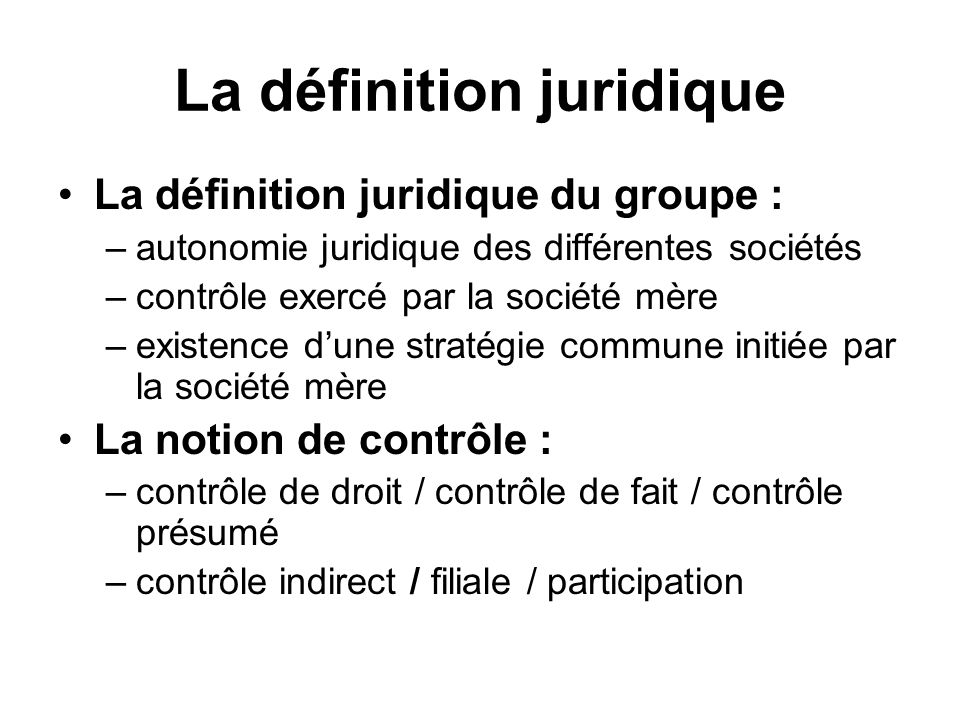 La définition juridique La définition juridique du groupe : –autonomie juridique des différentes sociétés –contrôle exercé par la société mère –existe
