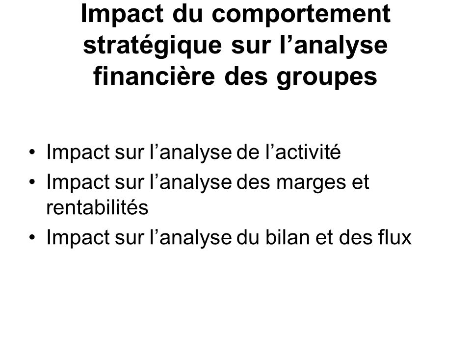 Impact du comportement stratégique sur lanalyse financière des groupes Impact sur lanalyse de lactivité Impact sur lanalyse des marges et rentabilités