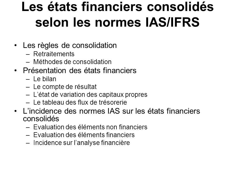 Les états financiers consolidés selon les normes IAS/IFRS Les règles de consolidation –Retraitements –Méthodes de consolidation Présentation des états