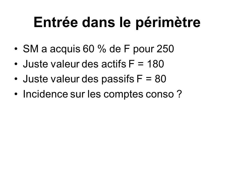 Entrée dans le périmètre SM a acquis 60 % de F pour 250 Juste valeur des actifs F = 180 Juste valeur des passifs F = 80 Incidence sur les comptes cons