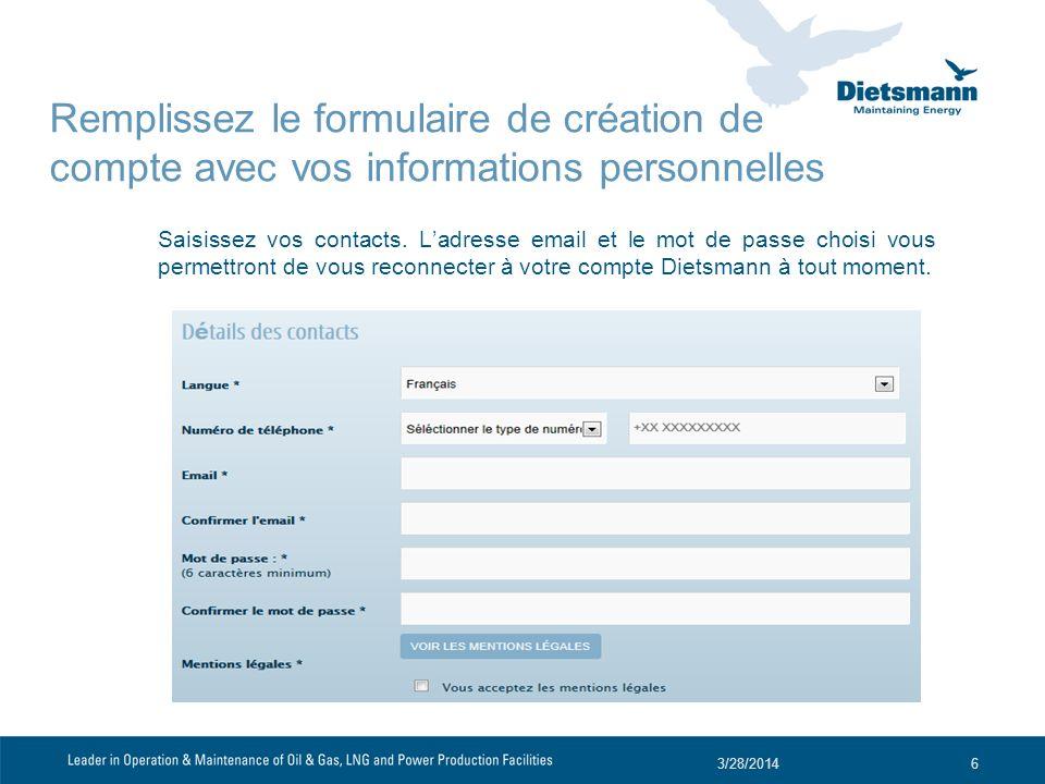 Saisissez vos contacts. Ladresse email et le mot de passe choisi vous permettront de vous reconnecter à votre compte Dietsmann à tout moment. 3/28/201