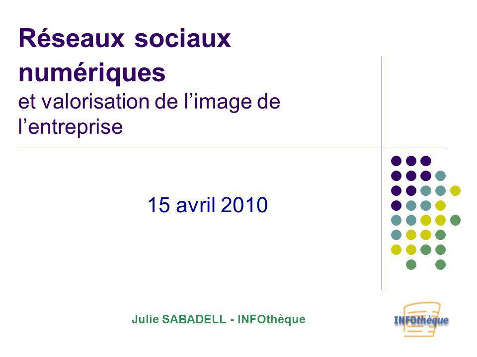 Réseaux sociaux numériques et valorisation de limage de lentreprise 15 avril 2010 Julie SABADELL - INFOthèque