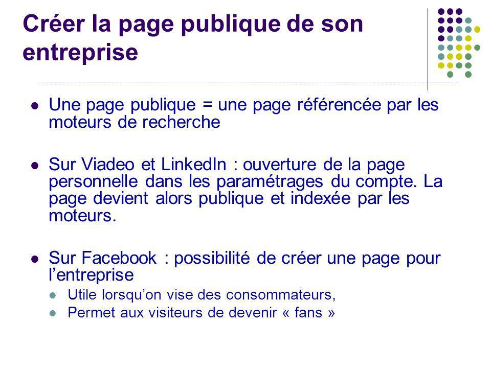 Créer la page publique de son entreprise Une page publique = une page référencée par les moteurs de recherche Sur Viadeo et LinkedIn : ouverture de la