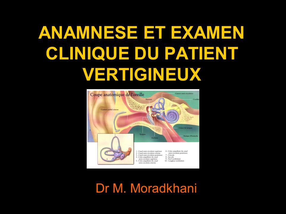 ANAMNESE ET EXAMEN CLINIQUE DU PATIENT VERTIGINEUX Dr M. Moradkhani