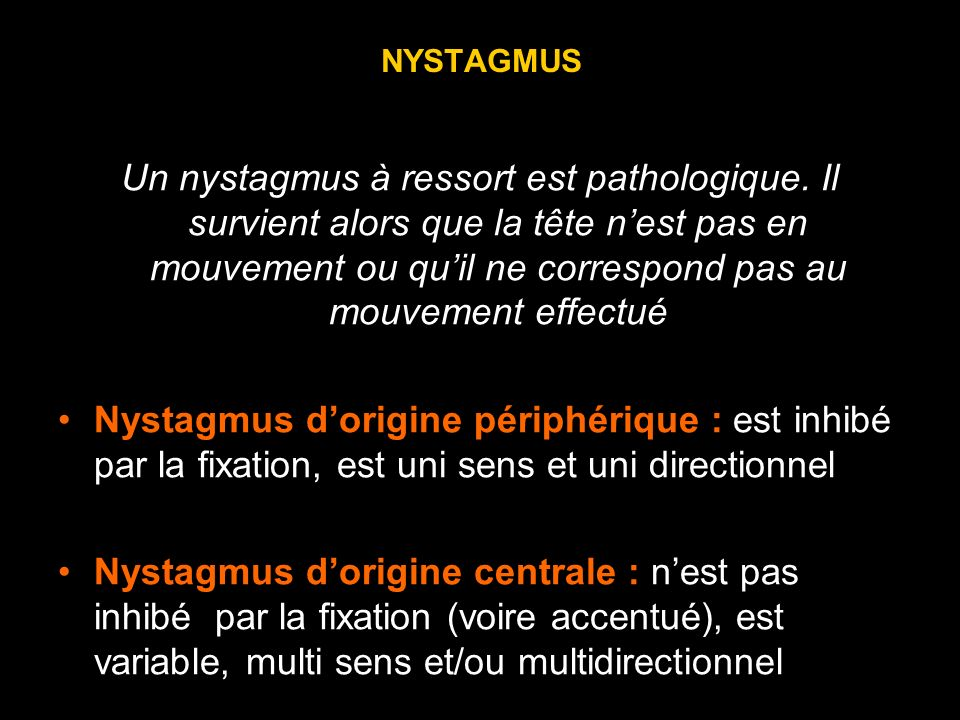 NYSTAGMUS Un nystagmus à ressort est pathologique. Il survient alors que la tête nest pas en mouvement ou quil ne correspond pas au mouvement effectué