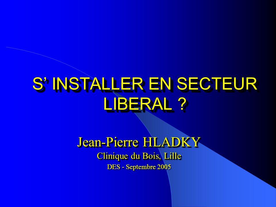 S INSTALLER EN SECTEUR LIBERAL ? Jean-Pierre HLADKY Clinique du Bois, Lille DES - Septembre 2005 Jean-Pierre HLADKY Clinique du Bois, Lille DES - Sept