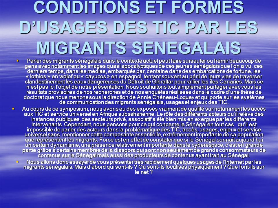 CONDITIONS ET FORMES DUSAGES DES TIC PAR LES MIGRANTS SENEGALAIS Parler des migrants sénégalais dans le contexte actuel peut faire sursauter ou frémir beaucoup de gens avec notamment les images quasi apocalyptiques de ces jeunes sénégalais que lon a vu, ces derniers temps, dans les médias, embarqués par, centaine dans des embarcations de fortune, les « lothios » en wolof ou « cayucos » en espagnol, tentant souvent au péril de leurs vies de traverser clandestinement les eaux dangereuses du Détroit de Gibraltar pour rallier les îles Canaries.