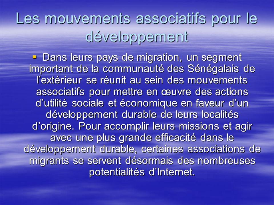 Les mouvements associatifs pour le développement Dans leurs pays de migration, un segment important de la communauté des Sénégalais de lextérieur se réunit au sein des mouvements associatifs pour mettre en œuvre des actions dutilité sociale et économique en faveur dun développement durable de leurs localités dorigine.