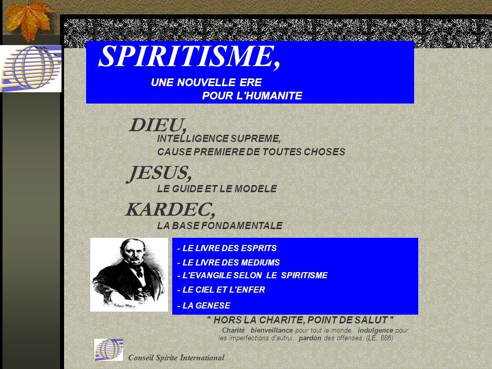 Découvrez le SPIRITISME, UNE NOUVELLE ERE POUR L HUMANITE INTELLIGENCE SUPREME, CAUSE PREMIERE DE TOUTES CHOSES DIEU, JESUS, LE GUIDE ET LE MODELE KARDEC, LA BASE FONDAMENTALE - LE LIVRE DES ESPRITS - LE LIVRE DES MEDIUMS - L EVANGILE SELON LE SPIRITISME - LE CIEL ET L ENFER - LA GENESE HORS LA CHARITE, POINT DE SALUT Charité: bienveillance pour tout le monde, indulgence pour les imperfections d autrui, pardon des offenses.