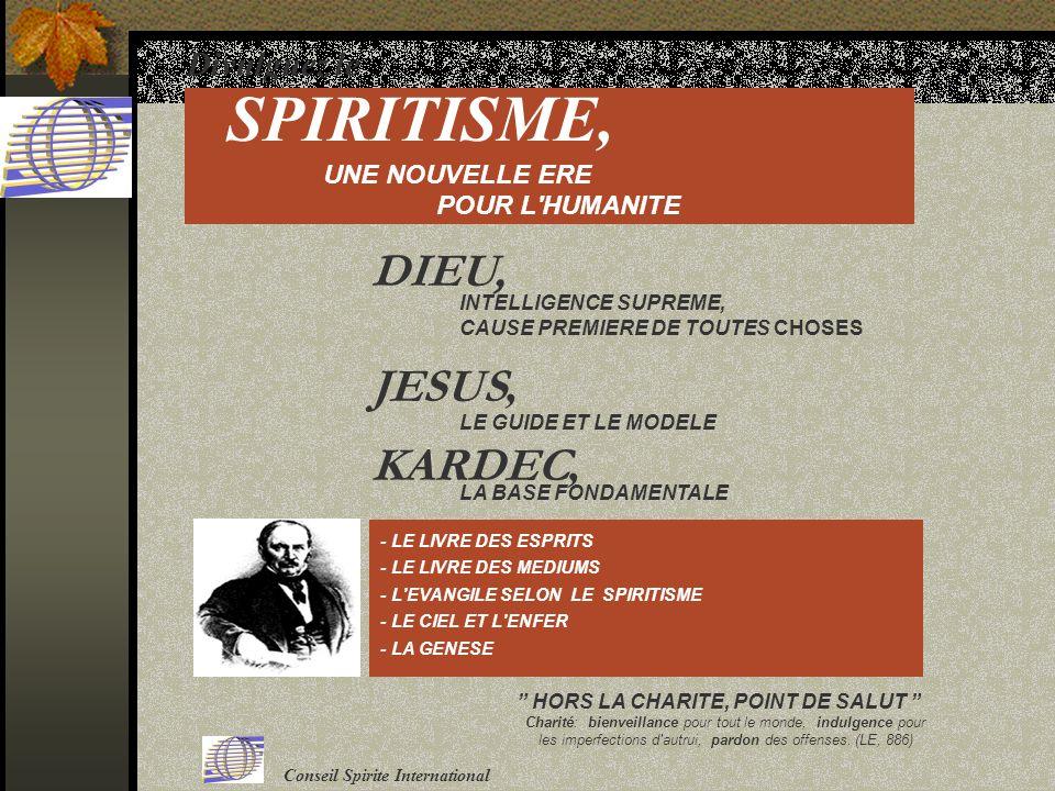 Divulguez le SPIRITISME, UNE NOUVELLE ERE POUR L HUMANITE INTELLIGENCE SUPREME, CAUSE PREMIERE DE TOUTES CHOSES DIEU, JESUS, LE GUIDE ET LE MODELE KARDEC, LA BASE FONDAMENTALE - LE LIVRE DES ESPRITS - LE LIVRE DES MEDIUMS - L EVANGILE SELON LE SPIRITISME - LE CIEL ET L ENFER - LA GENESE HORS LA CHARITE, POINT DE SALUT Charité: bienveillance pour tout le monde, indulgence pour les imperfections d autrui, pardon des offenses.