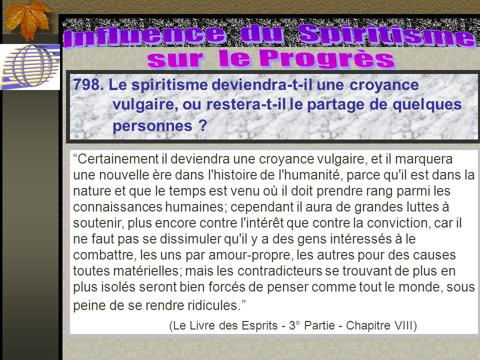 798. Le spiritisme deviendra-t-il une croyance vulgaire, ou restera-t-il le partage de quelques personnes ? Certainement il deviendra une croyance vul