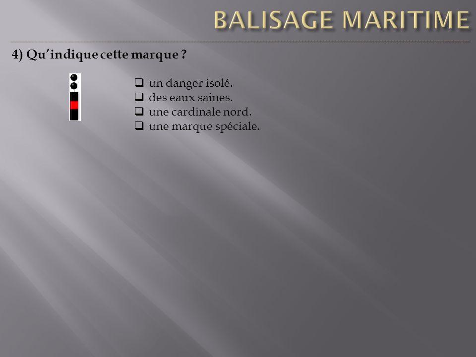 4) Quindique cette marque ? un danger isolé. des eaux saines. une cardinale nord. une marque spéciale.
