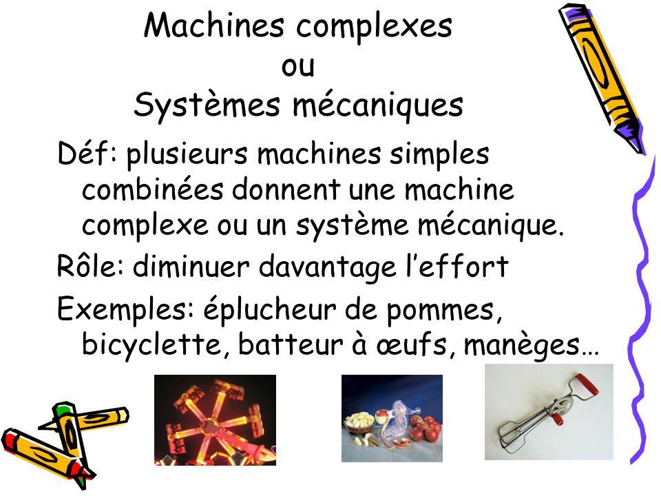 Machines complexes ou Systèmes mécaniques Déf: plusieurs machines simples combinées donnent une machine complexe ou un système mécanique. Rôle: diminu