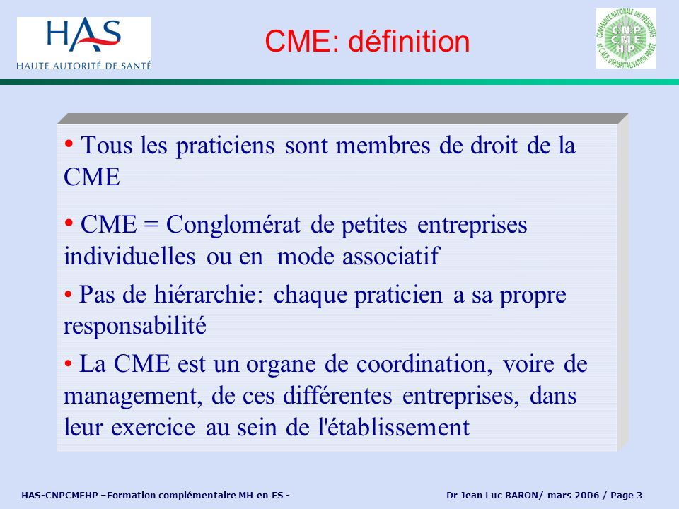 HAS-CNPCMEHP –Formation complémentaire MH en ES - Dr Jean Luc BARON/ mars 2006 / Page 3 Tous les praticiens sont membres de droit de la CME CME = Cong