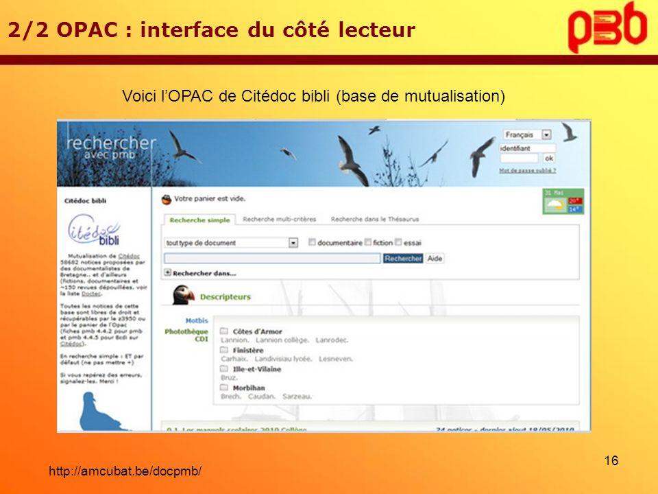 2/2 OPAC : interface du côté lecteur Voici lOPAC de Citédoc bibli (base de mutualisation) 16 http://amcubat.be/docpmb/