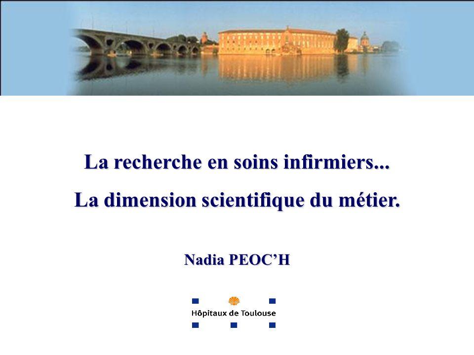 La recherche en soins infirmiers... La dimension scientifique du métier. Nadia PEOCH