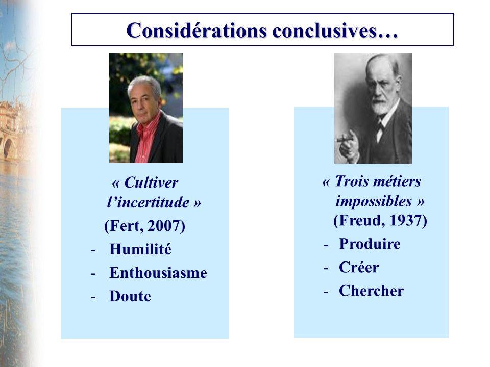 Considérations conclusives… « Cultiver lincertitude » (Fert, 2007) -Humilité -Enthousiasme -Doute « Trois métiers impossibles » (Freud, 1937) -Produir