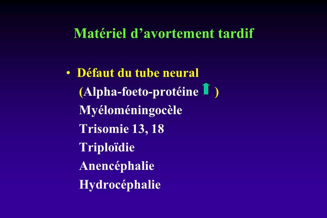 Défaut du tube neural (Alpha-foeto-protéine ) Myéloméningocèle Trisomie 13, 18 Triploïdie Anencéphalie Hydrocéphalie Matériel davortement tardif