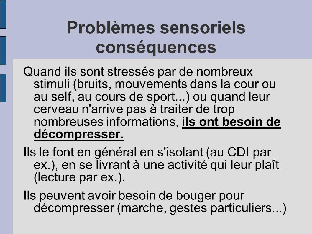 Problèmes sensoriels conséquences Quand ils sont stressés par de nombreux stimuli (bruits, mouvements dans la cour ou au self, au cours de sport...) ou quand leur cerveau n arrive pas à traiter de trop nombreuses informations, ils ont besoin de décompresser.