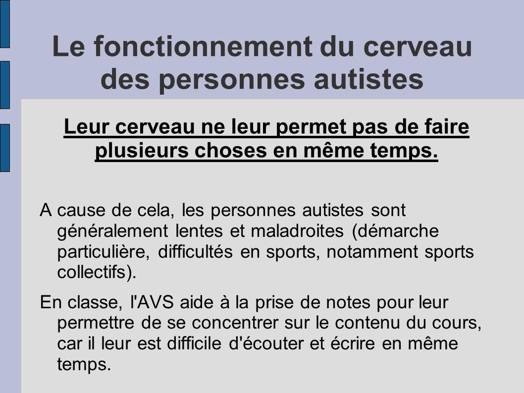 Le fonctionnement du cerveau des personnes autistes A cause de cela, les personnes autistes sont généralement lentes et maladroites (démarche particulière, difficultés en sports, notamment sports collectifs).